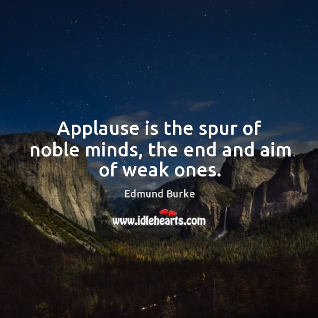 Applause is the spur of noble minds, the end and aim of weak ones. Image