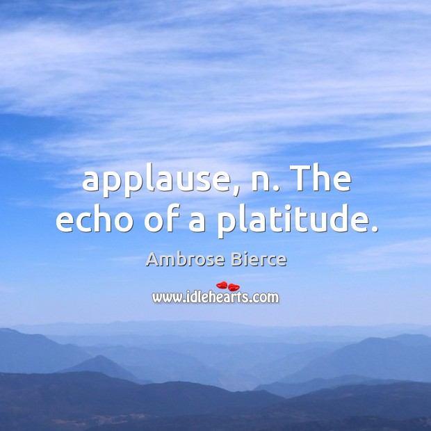 Image, Applause, n. The echo of a platitude.