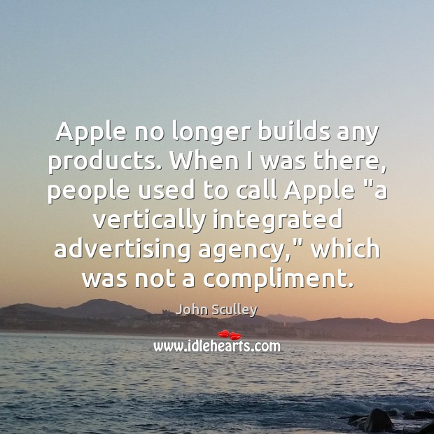 Image, Apple no longer builds any products. When I was there, people used