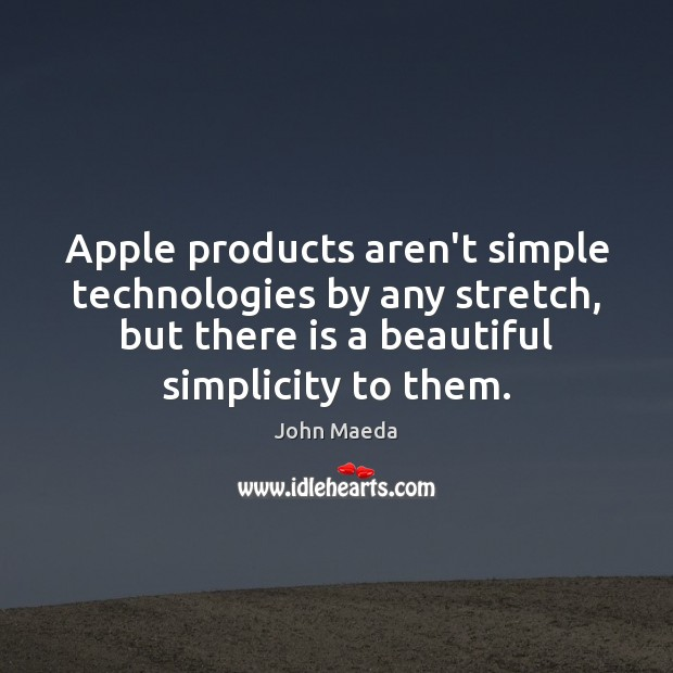 Apple products aren't simple technologies by any stretch, but there is a John Maeda Picture Quote