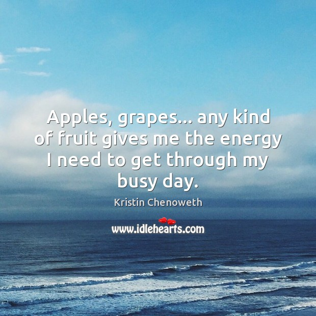 Apples, grapes… any kind of fruit gives me the energy I need to get through my busy day. Kristin Chenoweth Picture Quote