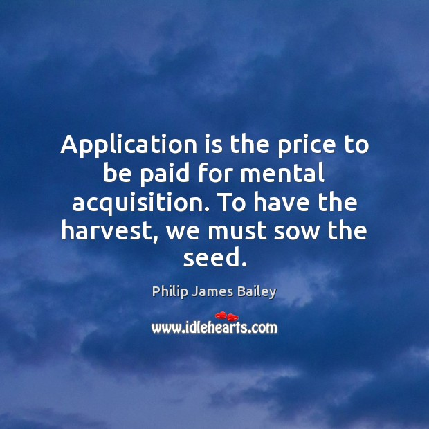 Application is the price to be paid for mental acquisition. To have Philip James Bailey Picture Quote
