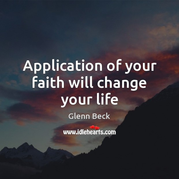 Application of your faith will change your life Glenn Beck Picture Quote
