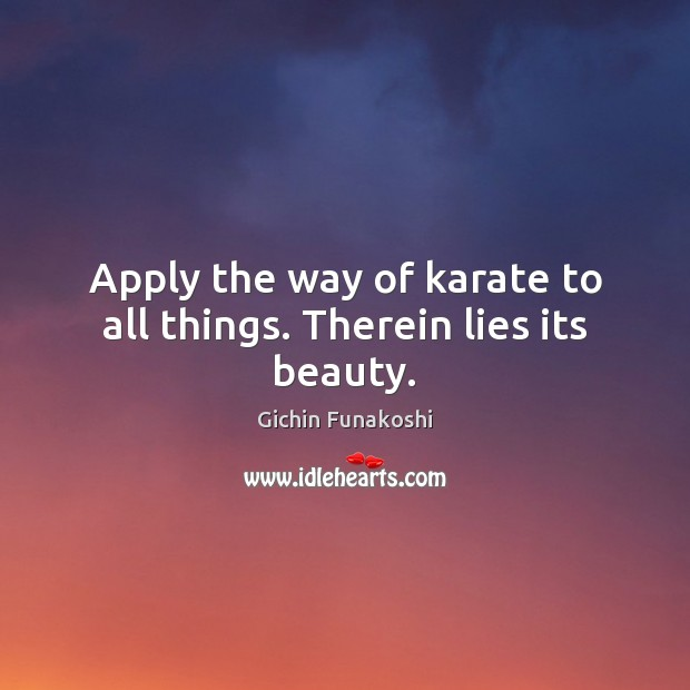 Apply the way of karate to all things. Therein lies its beauty. Gichin Funakoshi Picture Quote