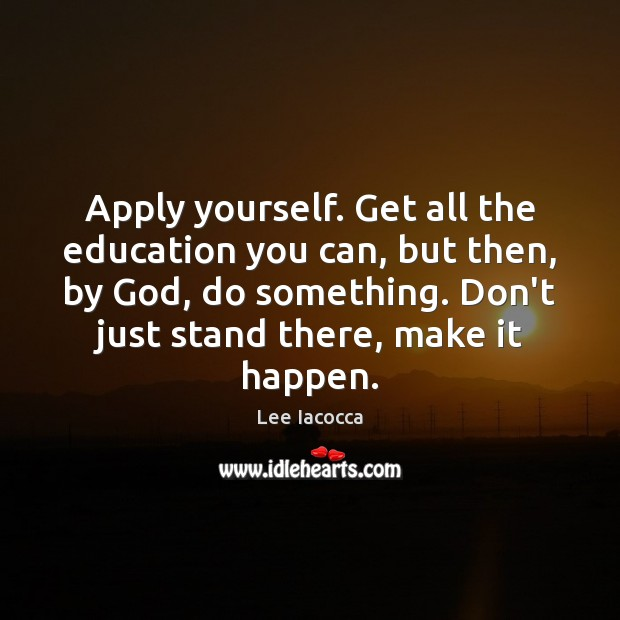 Apply yourself. Get all the education you can, but then, by God, Lee Iacocca Picture Quote
