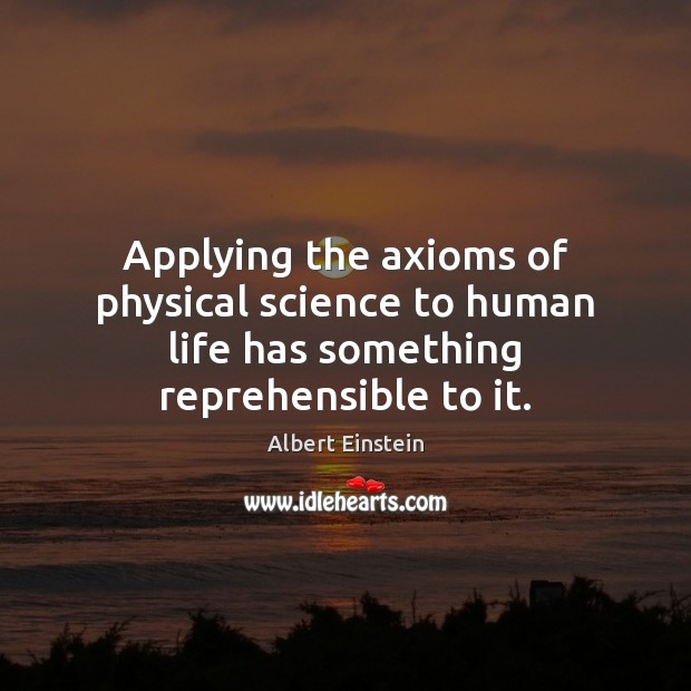 Image, Applying the axioms of physical science to human life has something reprehensible to it.