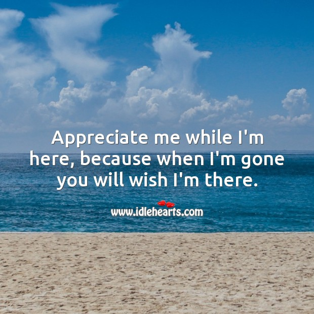 Appreciate me while I'm here, because when I'm gone you will wish I'm there. Appreciate Quotes Image