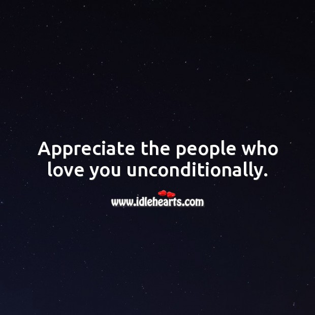 Appreciate the people who love you unconditionally. Unconditional Love Quotes Image