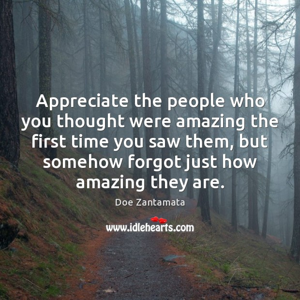 Appreciate the people who you thought were amazing the first time you saw them Doe Zantamata Picture Quote