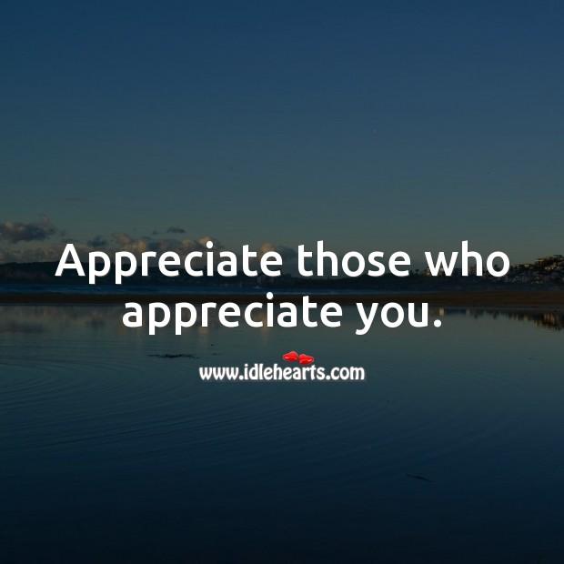 Appreciate those who appreciate you. Appreciate Quotes Image
