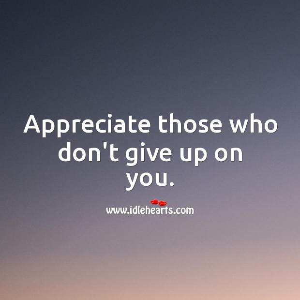 Appreciate those who don't give up on you. Appreciate Quotes Image