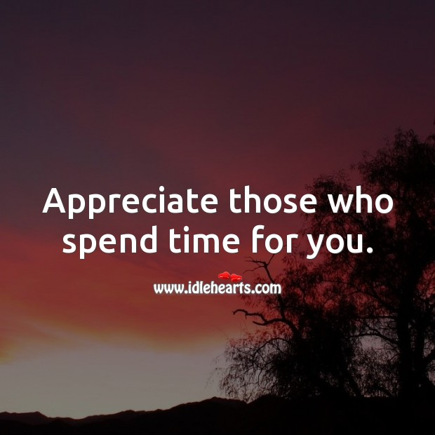 Appreciate those who spend time for you. Appreciate Quotes Image