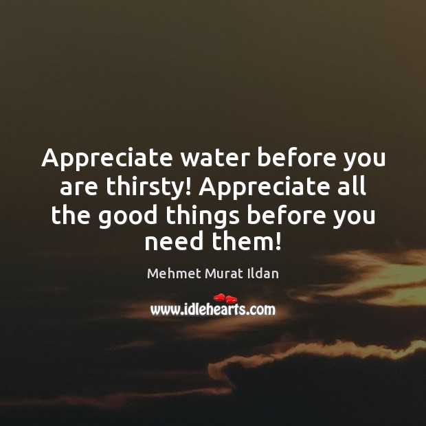 Image, Appreciate water before you are thirsty! Appreciate all the good things before