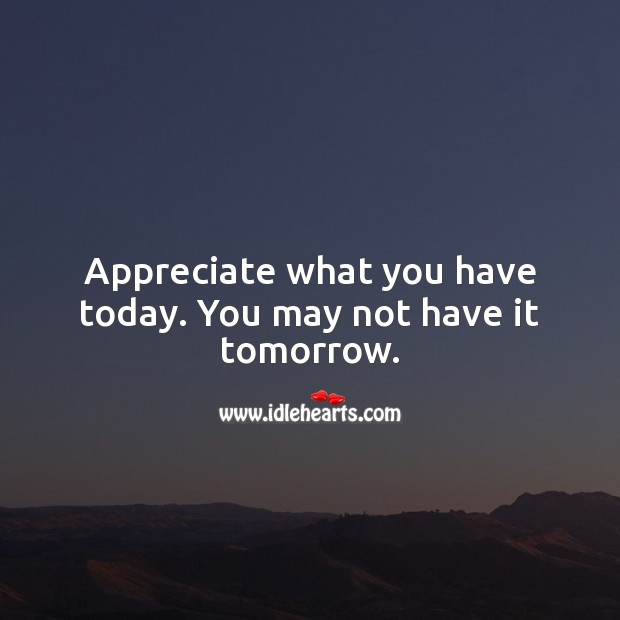 Appreciate what you have today. You may not have it tomorrow. Appreciate Quotes Image