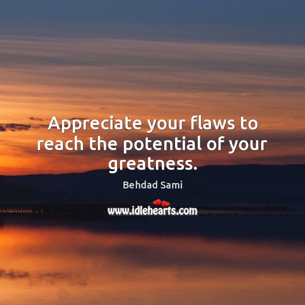 Image, Appreciate your flaws to reach the potential of your greatness.