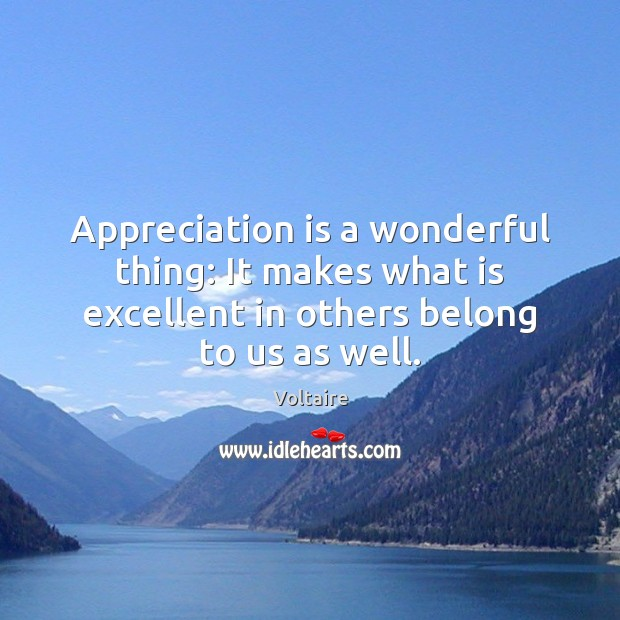 Image, Appreciation is a wonderful thing: It makes what is excellent in others