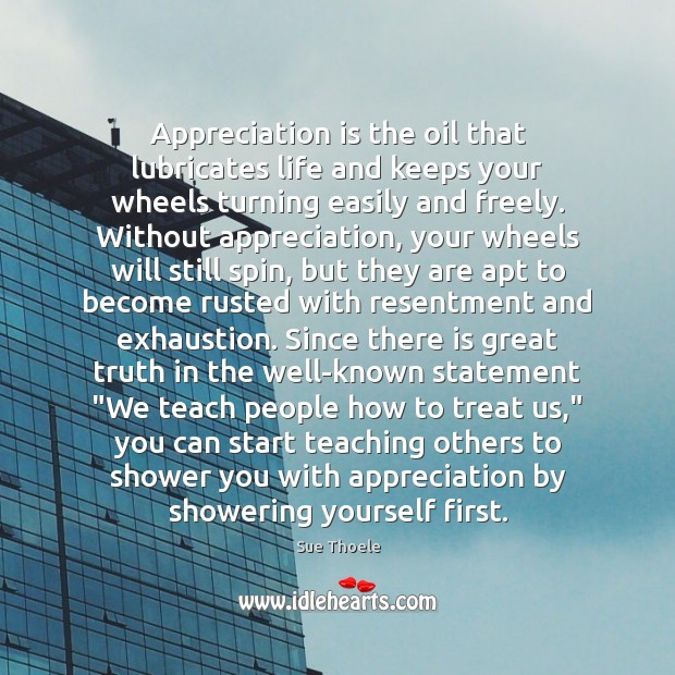 Appreciation is the oil that lubricates life and keeps your wheels turning Image