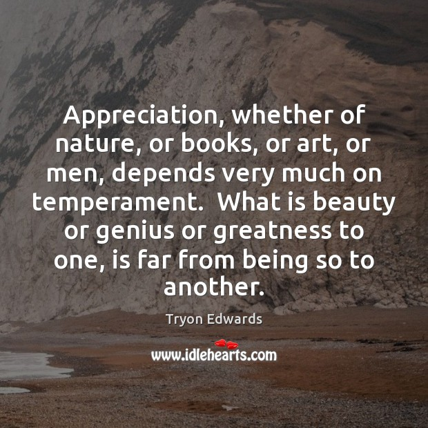 Image, Appreciation, whether of nature, or books, or art, or men, depends very