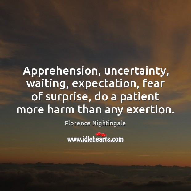 Apprehension, uncertainty, waiting, expectation, fear of surprise, do a patient more harm Florence Nightingale Picture Quote