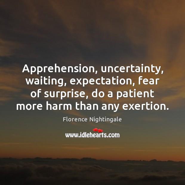 Apprehension, uncertainty, waiting, expectation, fear of surprise, do a patient more harm Patient Quotes Image