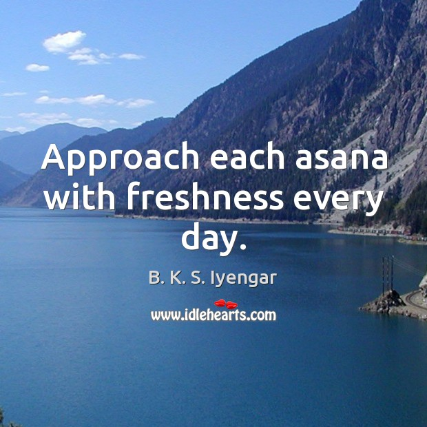 Approach each asana with freshness every day. B. K. S. Iyengar Picture Quote