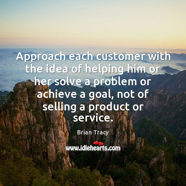 Approach each customer with the idea of helping him or her solve Brian Tracy Picture Quote