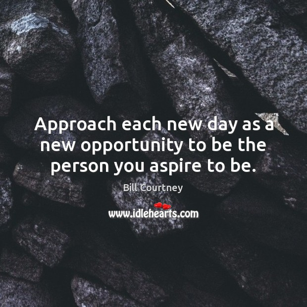 Image, Approach each new day as a new opportunity to be the person you aspire to be.