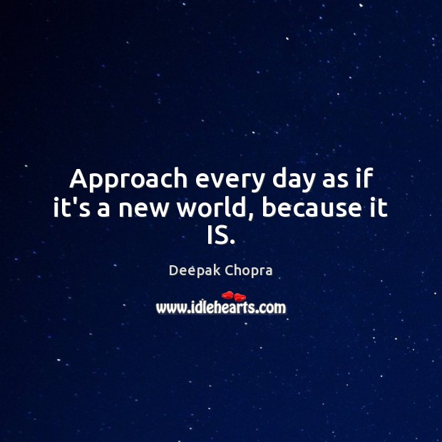 Approach every day as if it's a new world, because it IS. Image