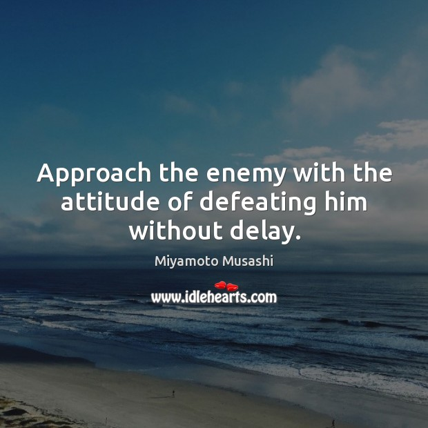 Approach the enemy with the attitude of defeating him without delay. Miyamoto Musashi Picture Quote