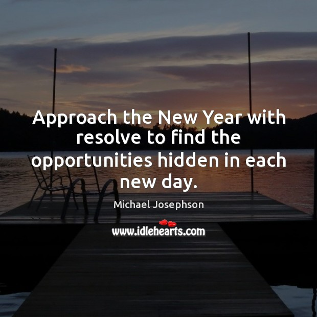 Approach the New Year with resolve to find the opportunities hidden in each new day. Michael Josephson Picture Quote