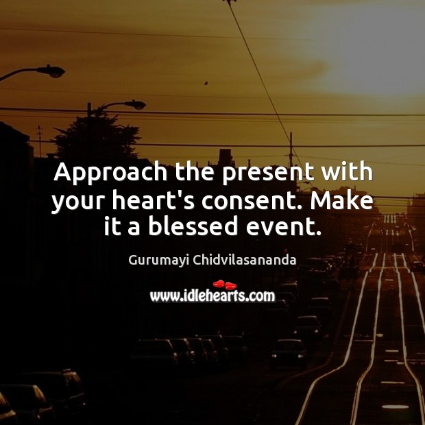 Approach the present with your heart's consent. Make it a blessed event. Image