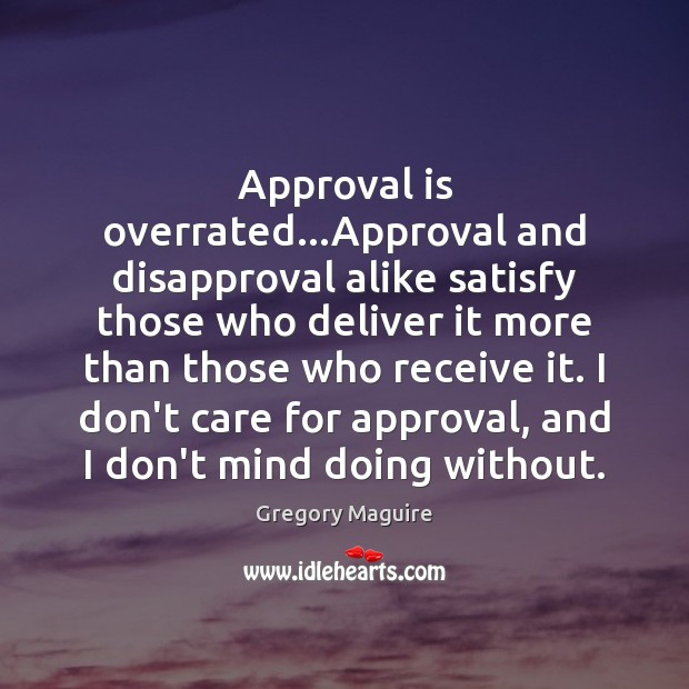 Approval is overrated…Approval and disapproval alike satisfy those who deliver it Image