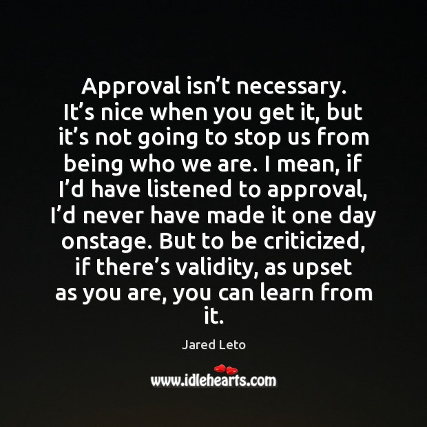 Approval isn't necessary. It's nice when you get it, but Jared Leto Picture Quote