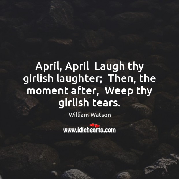 Image, April, April  Laugh thy girlish laughter;  Then, the moment after,  Weep thy