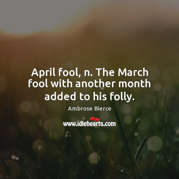 Image, April fool, n. The March fool with another month added to his folly.