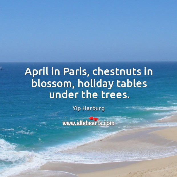 April in paris, chestnuts in blossom, holiday tables under the trees. Yip Harburg Picture Quote