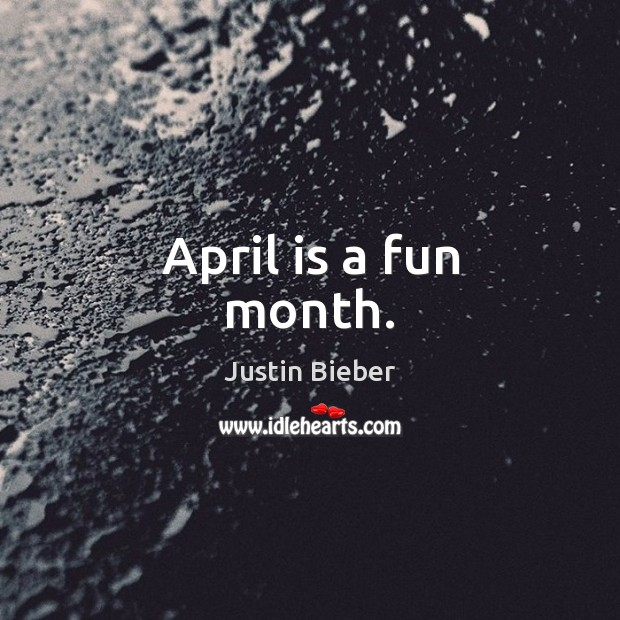 April is a fun month. Justin Bieber Picture Quote