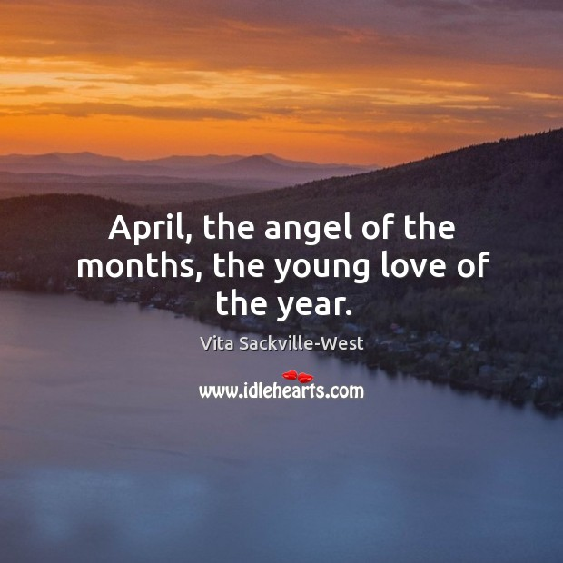 April, the angel of the months, the young love of the year. Vita Sackville-West Picture Quote
