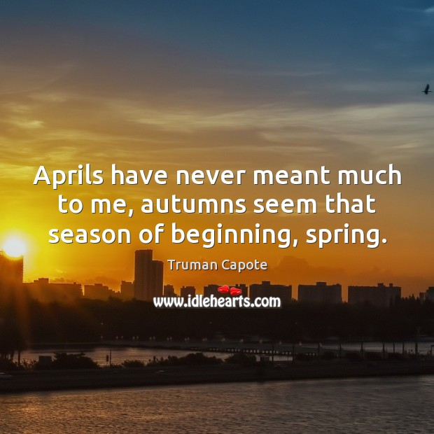 Image, Aprils have never meant much to me, autumns seem that season of beginning, spring.