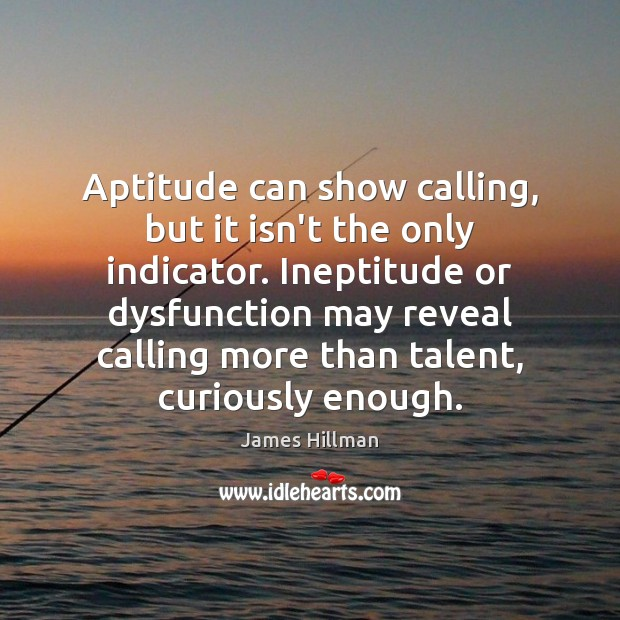 Aptitude can show calling, but it isn't the only indicator. Ineptitude or James Hillman Picture Quote