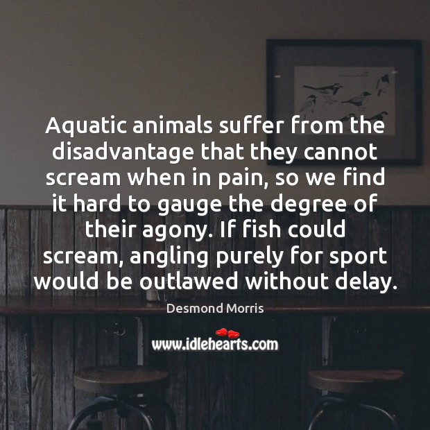 Aquatic animals suffer from the disadvantage that they cannot scream when in Image