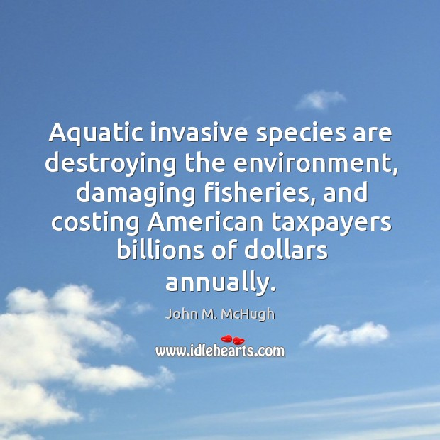 Aquatic invasive species are destroying the environment, damaging fisheries, and costing John M. McHugh Picture Quote