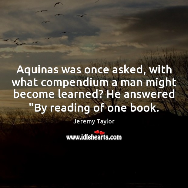Aquinas was once asked, with what compendium a man might become learned? Jeremy Taylor Picture Quote