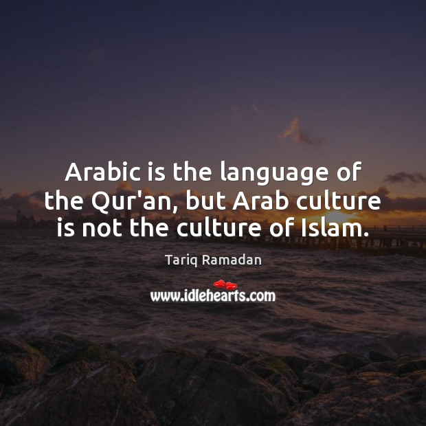 Arabic is the language of the Qur'an, but Arab culture is not the culture of Islam. Tariq Ramadan Picture Quote