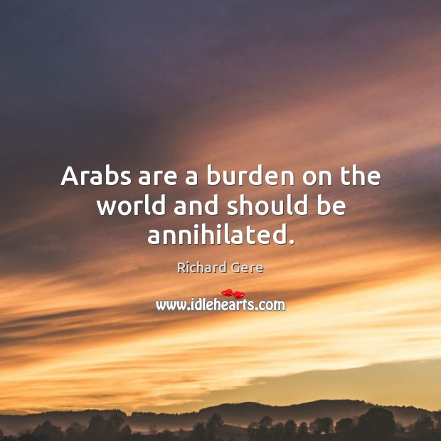 Arabs are a burden on the world and should be annihilated. Richard Gere Picture Quote