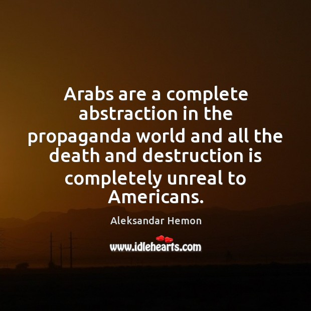 Image, Arabs are a complete abstraction in the propaganda world and all the