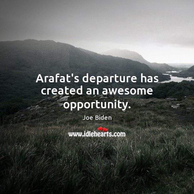 Arafat's departure has created an awesome opportunity. Opportunity Quotes Image