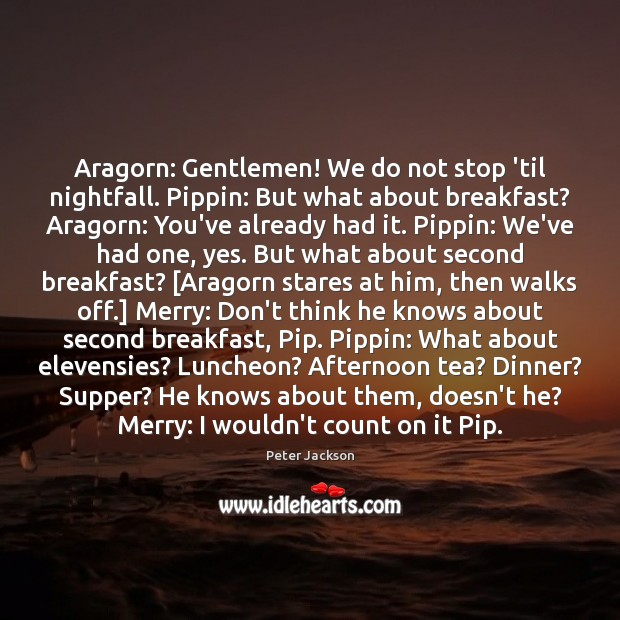 Image, Aragorn: Gentlemen! We do not stop 'til nightfall. Pippin: But what about