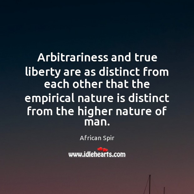 Arbitrariness and true liberty are as distinct from each other that the African Spir Picture Quote