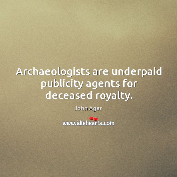 Archaeologists are underpaid publicity agents for deceased royalty. Image